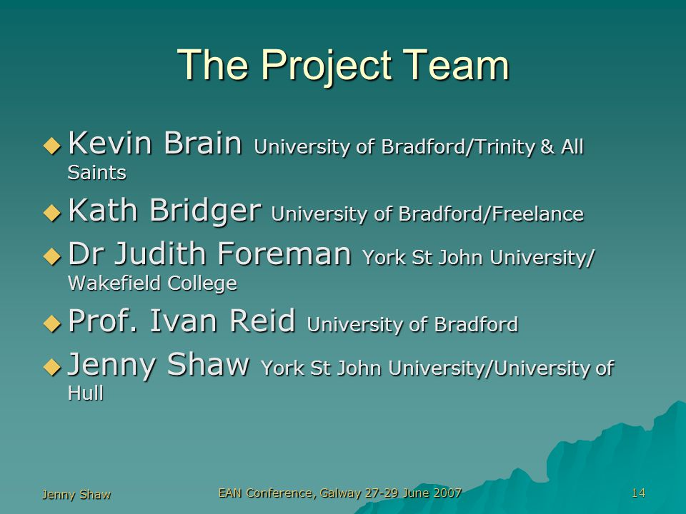 Jenny Shaw EAN Conference, Galway 27-29 June 2007 14 The Project Team  Kevin Brain University of Bradford/Trinity & All Saints  Kath Bridger University of Bradford/Freelance  Dr Judith Foreman York St John University/ Wakefield College  Prof.