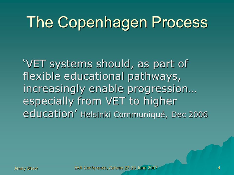 Jenny Shaw EAN Conference, Galway 27-29 June 2007 4 The Copenhagen Process 'VET systems should, as part of flexible educational pathways, increasingly enable progression… especially from VET to higher education' Helsinki Communiqué, Dec 2006