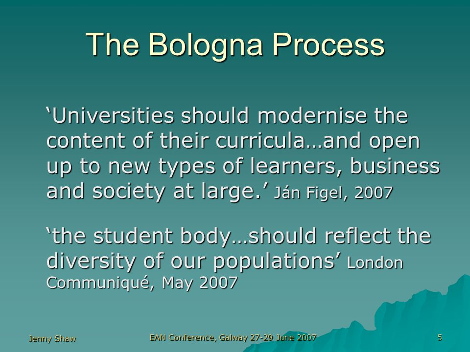 Jenny Shaw EAN Conference, Galway 27-29 June 2007 5 The Bologna Process 'Universities should modernise the content of their curricula…and open up to new types of learners, business and society at large.' Ján Figel, 2007 'the student body…should reflect the diversity of our populations' London Communiqué, May 2007