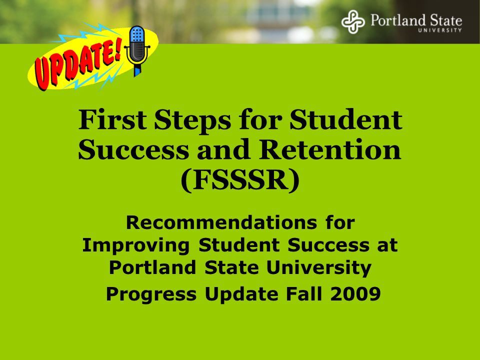 First Steps for Student Success and Retention (FSSSR) Recommendations for Improving Student Success at Portland State University Progress Update Fall 2009
