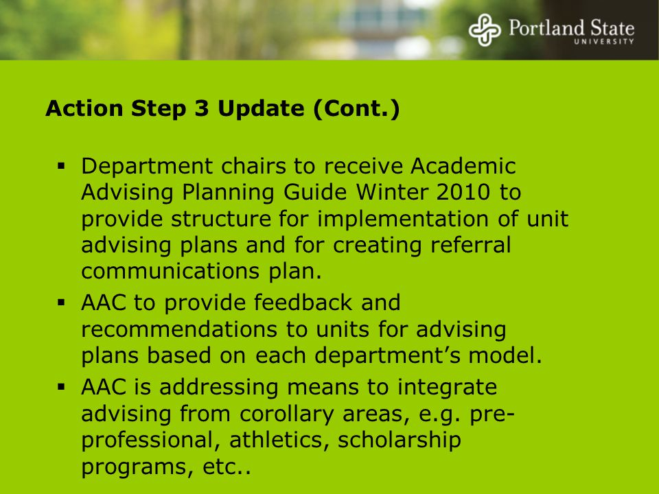 Action Step 3 Update (Cont.)  Department chairs to receive Academic Advising Planning Guide Winter 2010 to provide structure for implementation of unit advising plans and for creating referral communications plan.