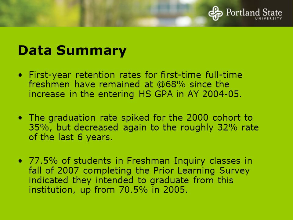 Data Summary First-year retention rates for first-time full-time freshmen have remained at @68% since the increase in the entering HS GPA in AY 2004-05.