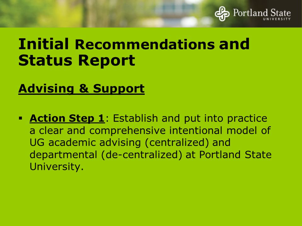 Initial Recommendations and Status Report Advising & Support  Action Step 1: Establish and put into practice a clear and comprehensive intentional model of UG academic advising (centralized) and departmental (de-centralized) at Portland State University.