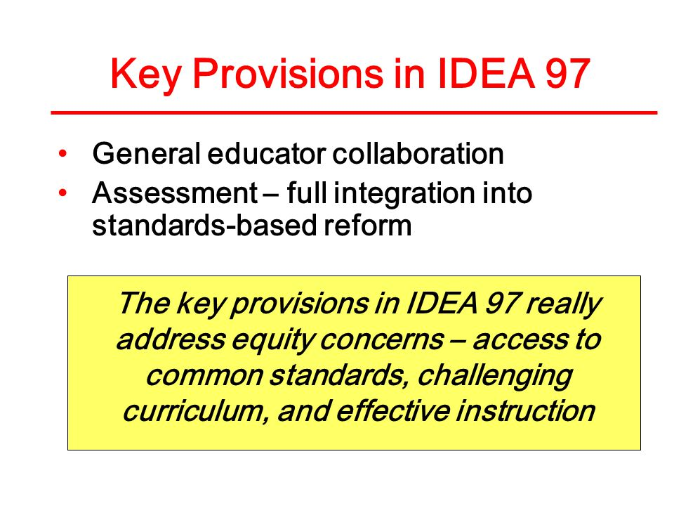 General educator collaboration Assessment – full integration into standards-based reform Key Provisions in IDEA 97 The key provisions in IDEA 97 really address equity concerns – access to common standards, challenging curriculum, and effective instruction
