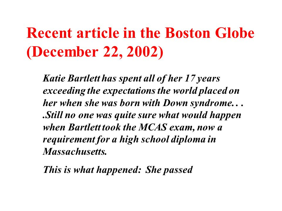 Recent article in the Boston Globe (December 22, 2002) Katie Bartlett has spent all of her 17 years exceeding the expectations the world placed on her when she was born with Down syndrome....Still no one was quite sure what would happen when Bartlett took the MCAS exam, now a requirement for a high school diploma in Massachusetts.