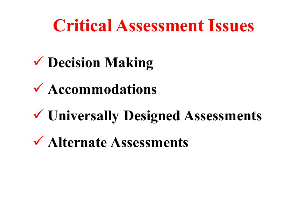 Critical Assessment Issues Decision Making Accommodations Universally Designed Assessments Alternate Assessments