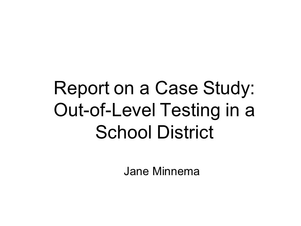 Report on a Case Study: Out-of-Level Testing in a School District Jane Minnema