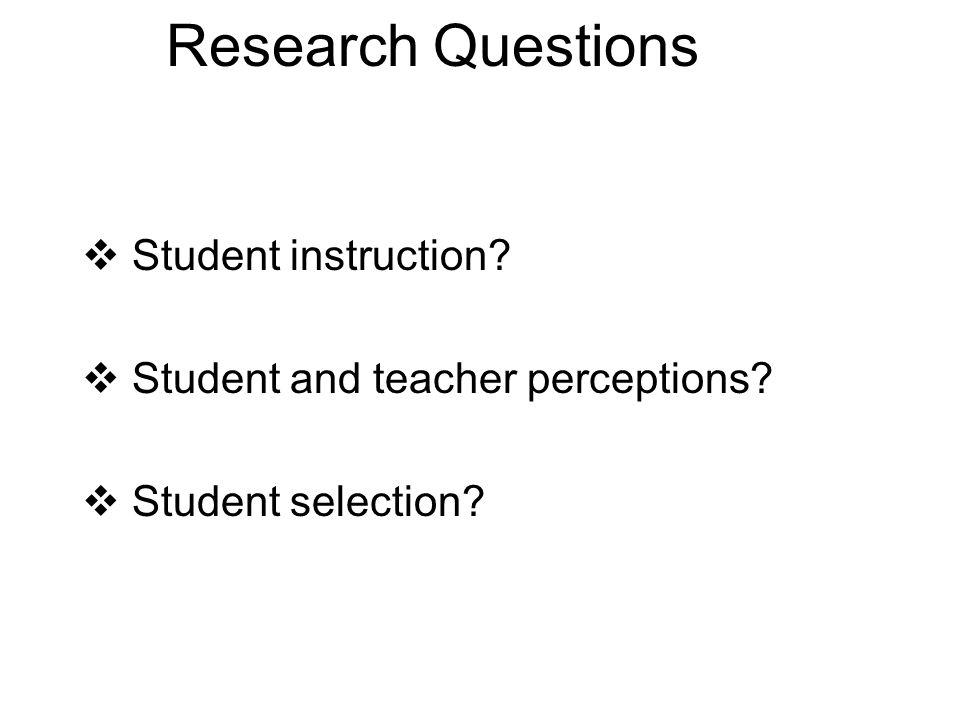 Research Questions  Student instruction  Student and teacher perceptions  Student selection