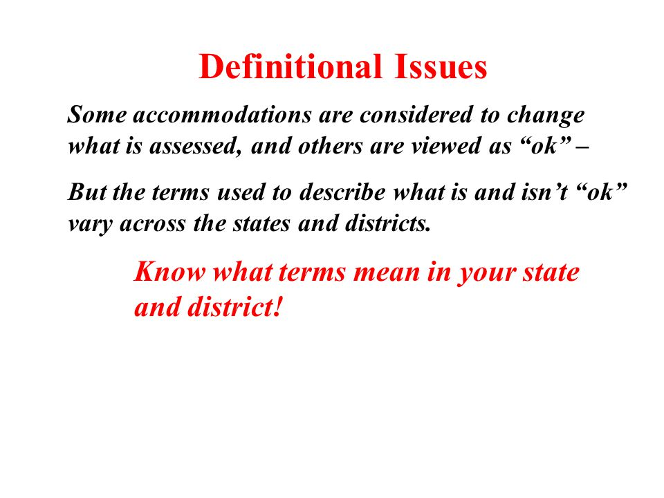 Definitional Issues Some accommodations are considered to change what is assessed, and others are viewed as ok – But the terms used to describe what is and isn't ok vary across the states and districts.