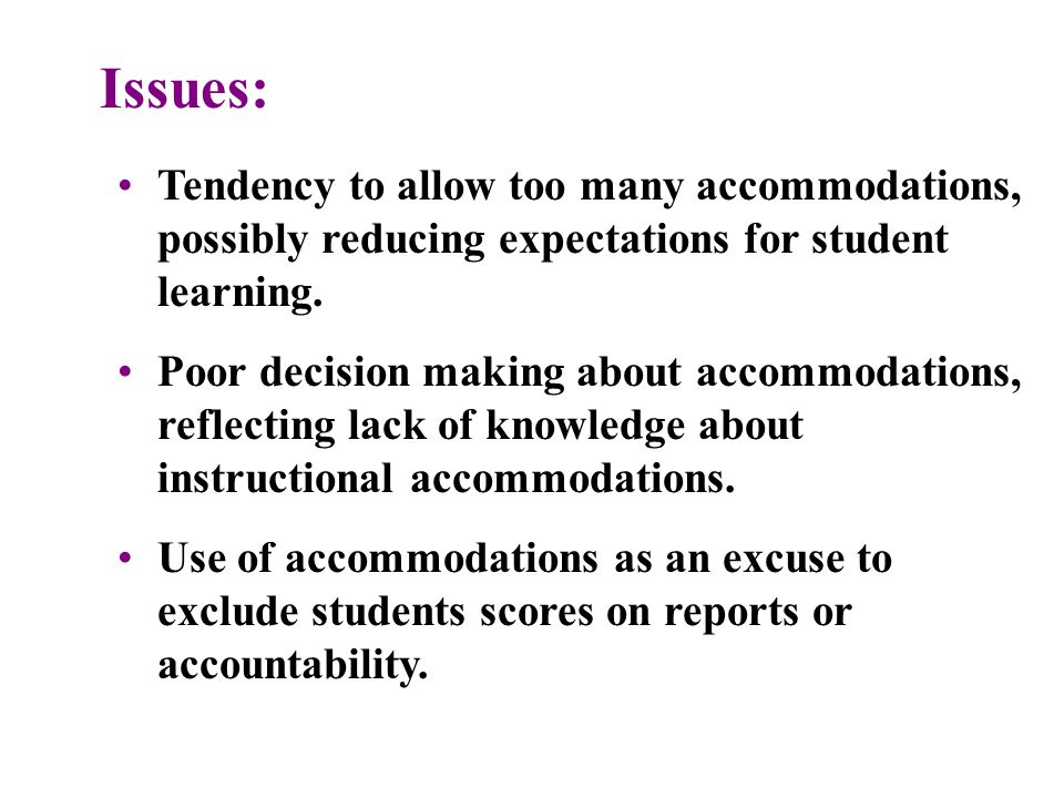 Issues: Tendency to allow too many accommodations, possibly reducing expectations for student learning.