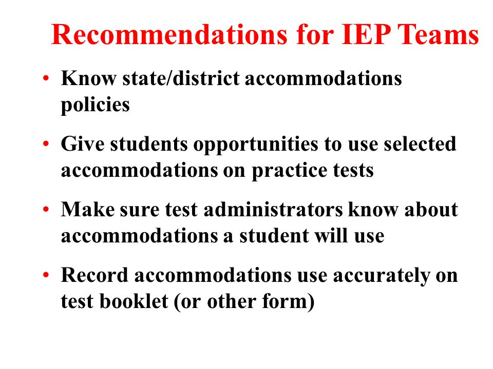 Know state/district accommodations policies Give students opportunities to use selected accommodations on practice tests Make sure test administrators know about accommodations a student will use Record accommodations use accurately on test booklet (or other form) Recommendations for IEP Teams