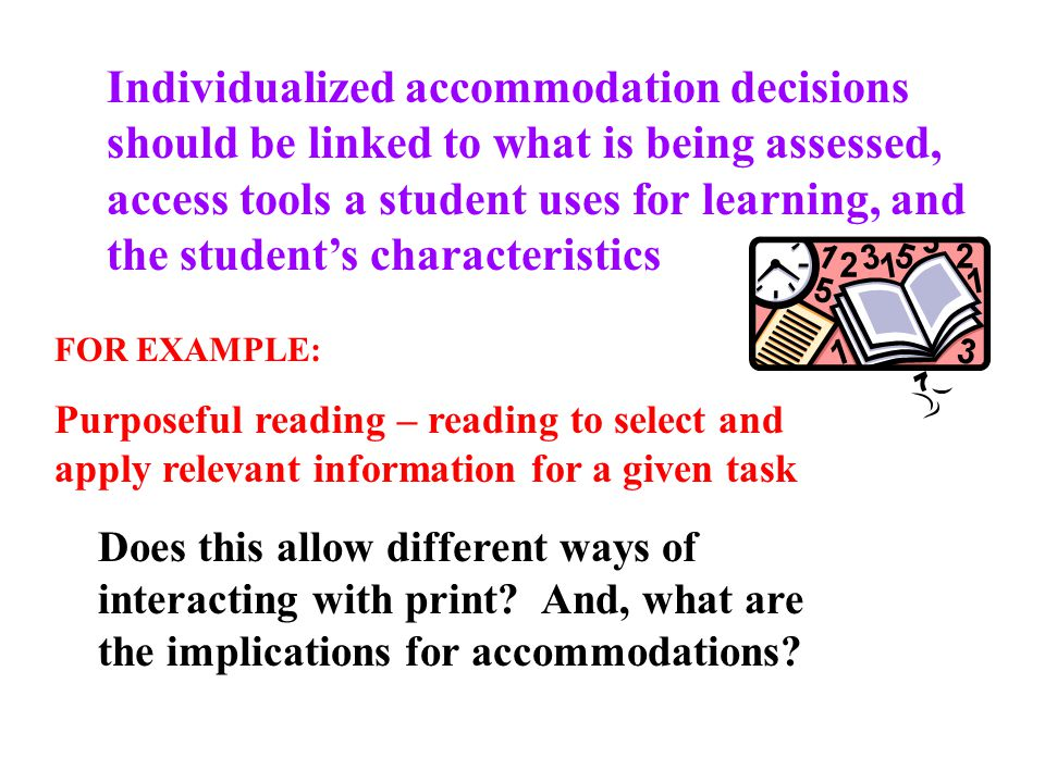 Individualized accommodation decisions should be linked to what is being assessed, access tools a student uses for learning, and the student's characteristics FOR EXAMPLE: Purposeful reading – reading to select and apply relevant information for a given task Does this allow different ways of interacting with print.
