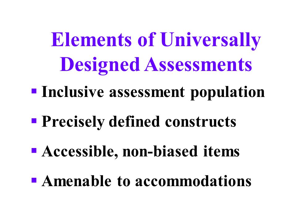 Elements of Universally Designed Assessments  Inclusive assessment population  Precisely defined constructs  Accessible, non-biased items  Amenable to accommodations
