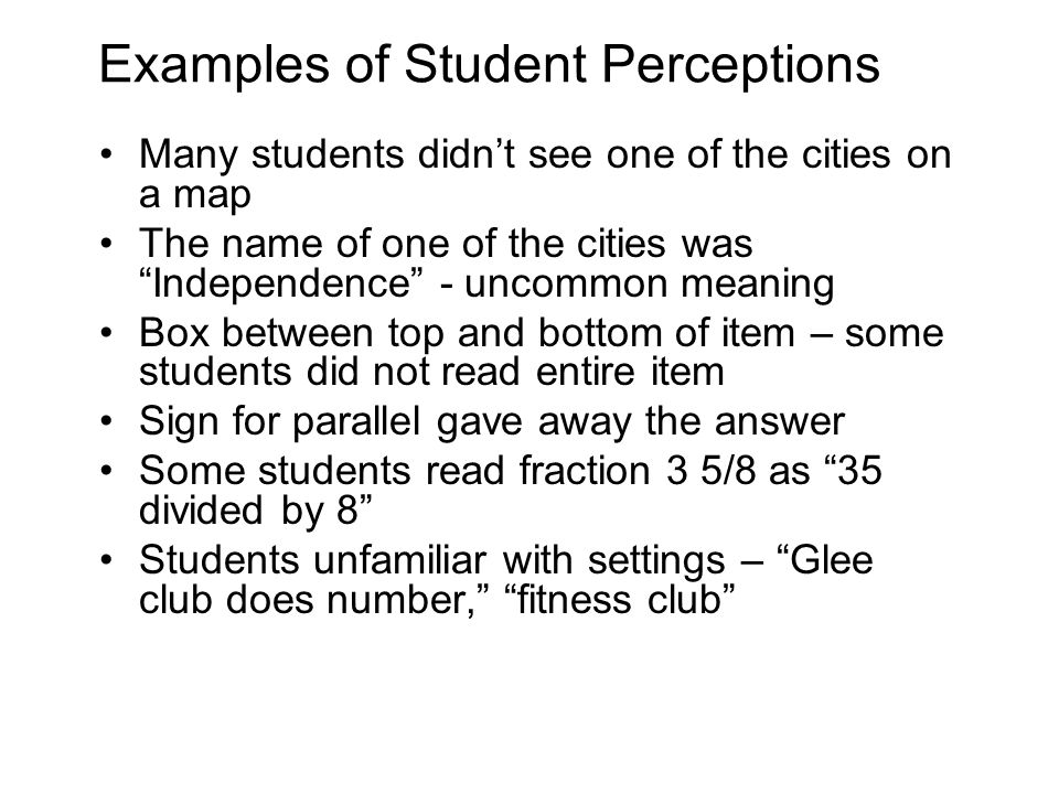 Examples of Student Perceptions Many students didn't see one of the cities on a map The name of one of the cities was Independence - uncommon meaning Box between top and bottom of item – some students did not read entire item Sign for parallel gave away the answer Some students read fraction 3 5/8 as 35 divided by 8 Students unfamiliar with settings – Glee club does number, fitness club