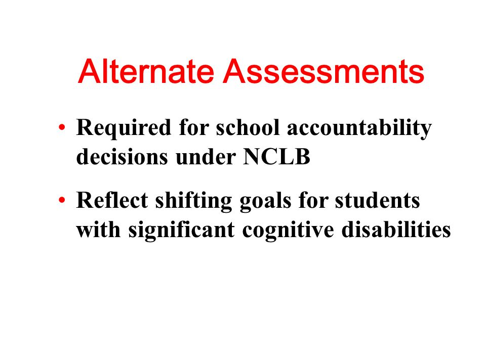 Alternate Assessments Required for school accountability decisions under NCLB Reflect shifting goals for students with significant cognitive disabilities