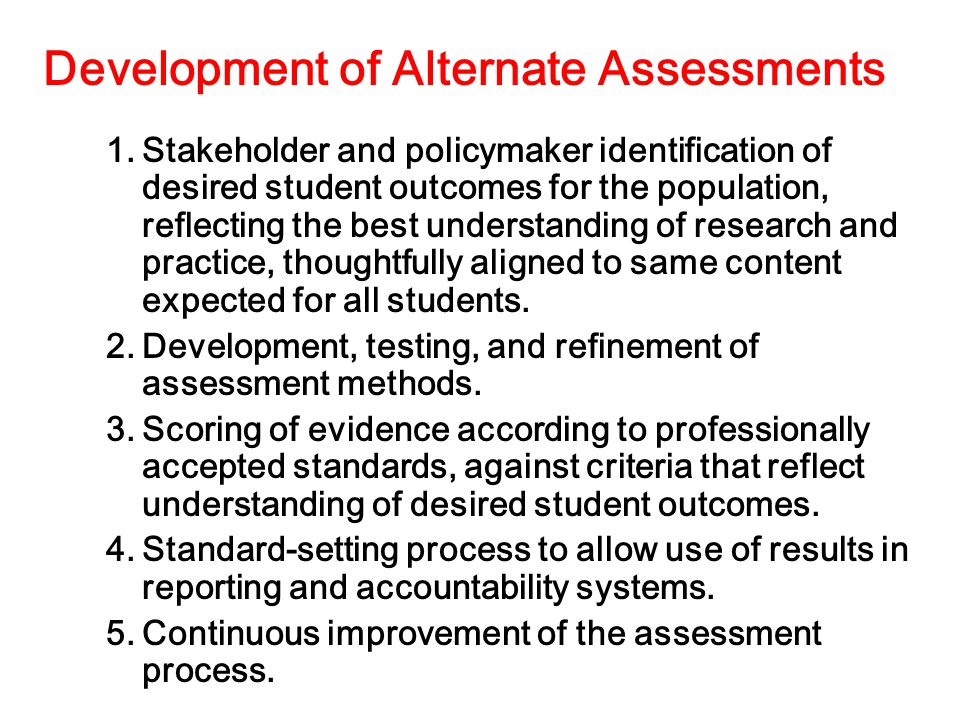 Development of Alternate Assessments 1.Stakeholder and policymaker identification of desired student outcomes for the population, reflecting the best understanding of research and practice, thoughtfully aligned to same content expected for all students.