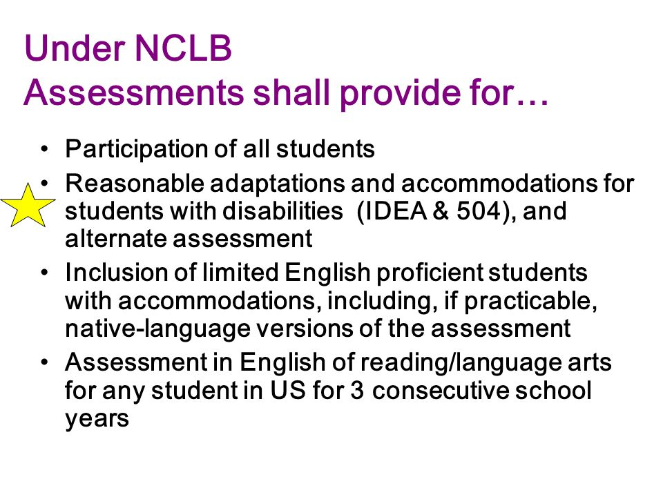 Under NCLB Assessments shall provide for… Participation of all students Reasonable adaptations and accommodations for students with disabilities (IDEA & 504), and alternate assessment Inclusion of limited English proficient students with accommodations, including, if practicable, native-language versions of the assessment Assessment in English of reading/language arts for any student in US for 3 consecutive school years