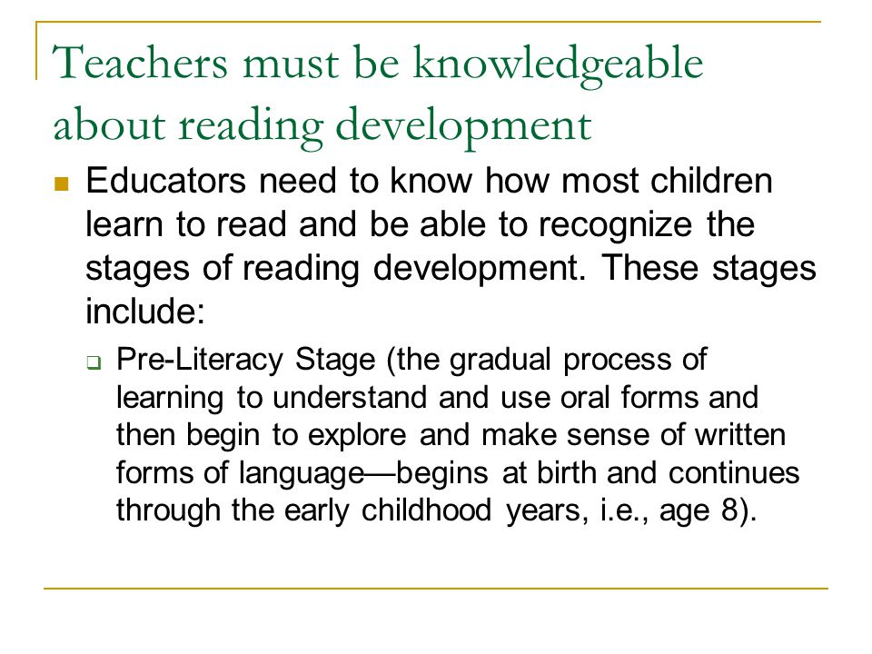 Teachers must be knowledgeable about reading development Educators need to know how most children learn to read and be able to recognize the stages of reading development.