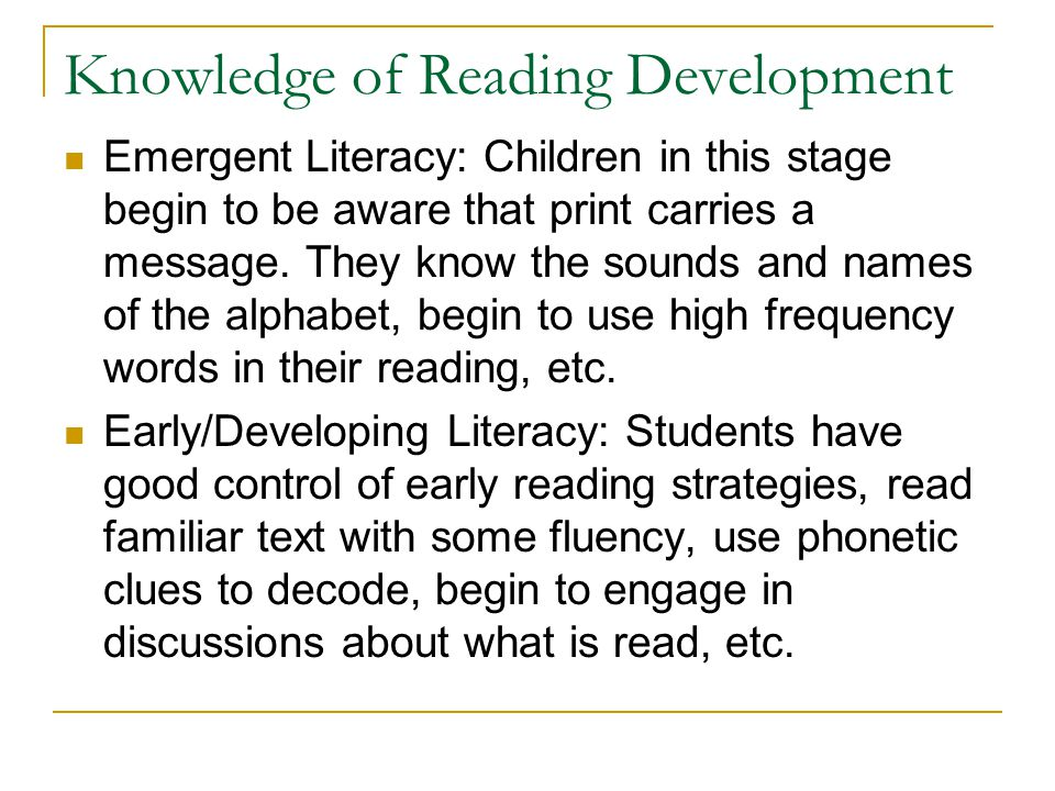 Knowledge of Reading Development Emergent Literacy: Children in this stage begin to be aware that print carries a message. They know the sounds and na