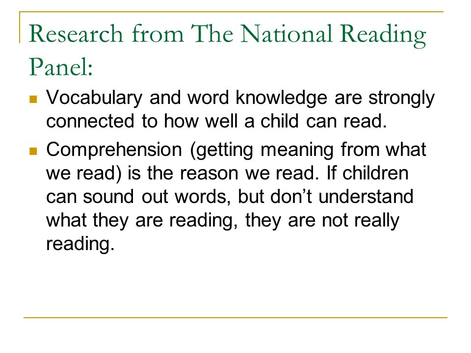 Research from The National Reading Panel: Vocabulary and word knowledge are strongly connected to how well a child can read.