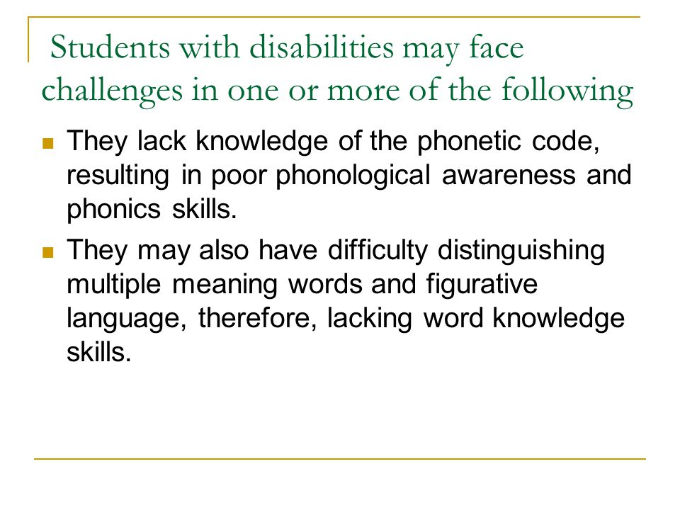 Students with disabilities may face challenges in one or more of the following They lack knowledge of the phonetic code, resulting in poor phonological awareness and phonics skills.