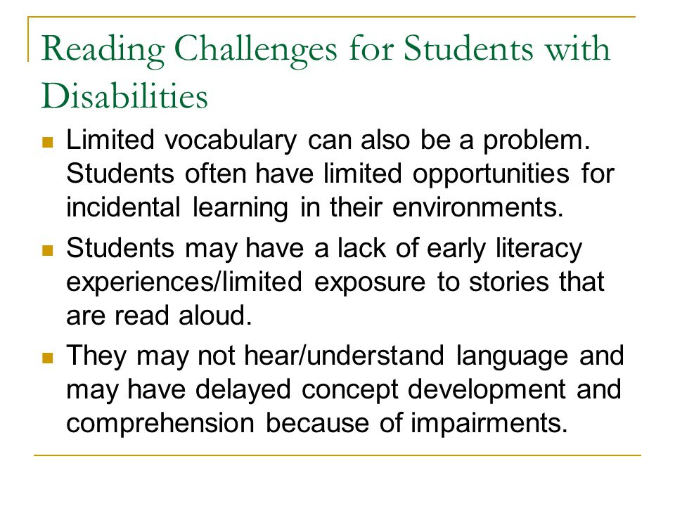 Limited vocabulary can also be a problem. Students often have limited opportunities for incidental learning in their environments. Students may have a