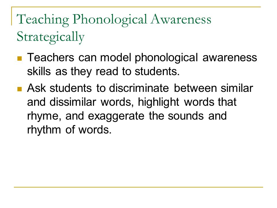 Teaching Phonological Awareness Strategically Teachers can model phonological awareness skills as they read to students. Ask students to discriminate