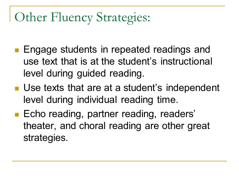 Other Fluency Strategies: Engage students in repeated readings and use text that is at the student's instructional level during guided reading.