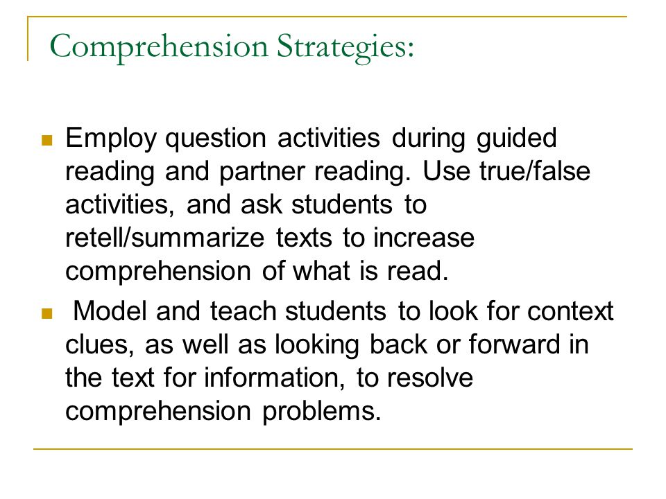 Comprehension Strategies: Employ question activities during guided reading and partner reading. Use true/false activities, and ask students to retell/