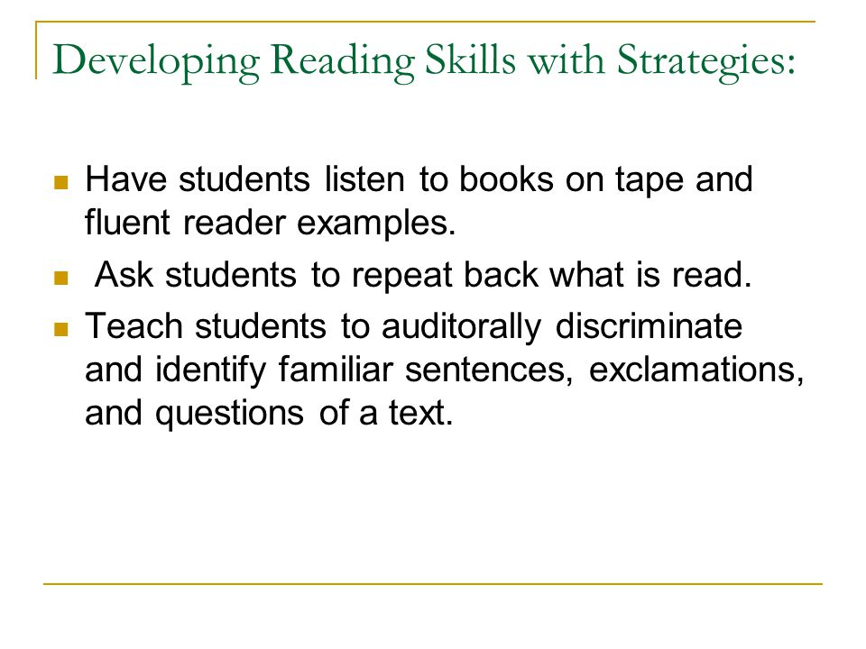 Developing Reading Skills with Strategies: Have students listen to books on tape and fluent reader examples. Ask students to repeat back what is read.