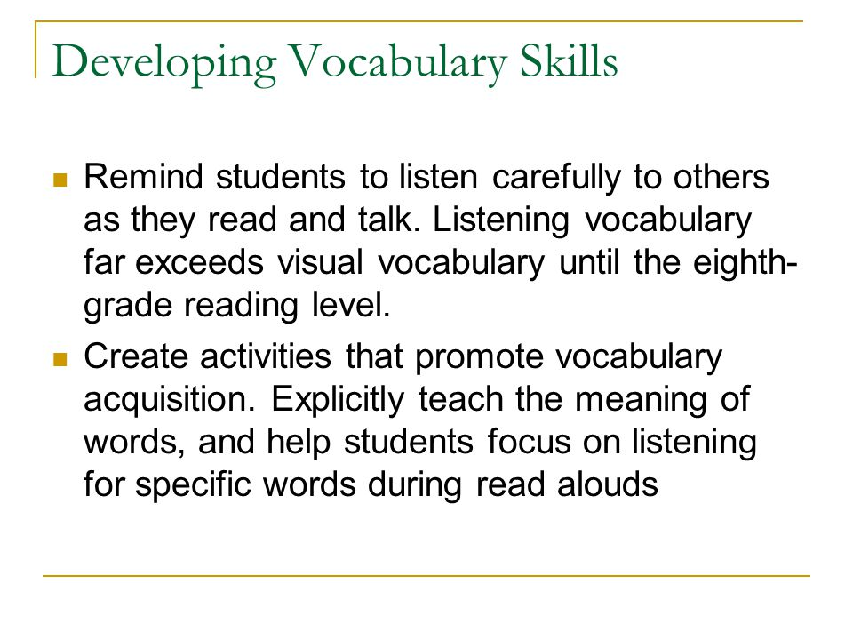 Developing Vocabulary Skills Remind students to listen carefully to others as they read and talk. Listening vocabulary far exceeds visual vocabulary u
