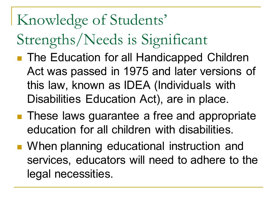 Knowledge of Students' Strengths/Needs is Significant The Education for all Handicapped Children Act was passed in 1975 and later versions of this law, known as IDEA (Individuals with Disabilities Education Act), are in place.