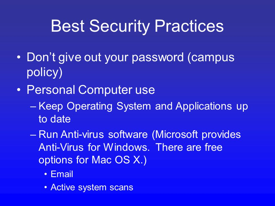 Best Security Practices Don't give out your password (campus policy) Personal Computer use –Keep Operating System and Applications up to date –Run Anti-virus software (Microsoft provides Anti-Virus for Windows.
