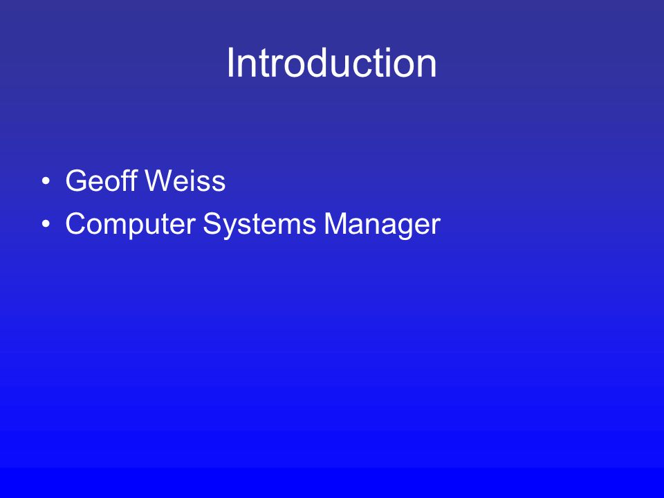 Introduction Geoff Weiss Computer Systems Manager