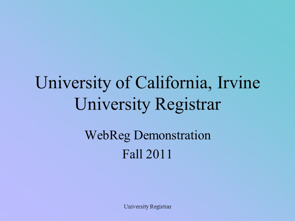 University Registrar Use WebReg to Enroll in Classes  UCInetID and password required  Receive immediate feedback  Automatic log off* will result if:  Exceeding the maximum time (5 minutes of idle time and 20 minutes of activity)  Minimizing the window  hitting the button * An automatic log off may result in a delay in disconnecting WebReg from a record resulting in the message Student record in use, please try again in a few minutes. If this happens wait about 3-5 minutes then try again.