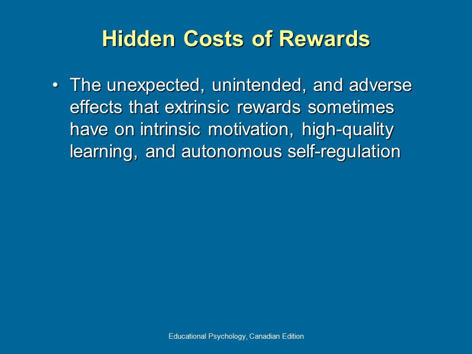 Educational Psychology, Canadian Edition Hidden Costs of Rewards The unexpected, unintended, and adverse effects that extrinsic rewards sometimes have