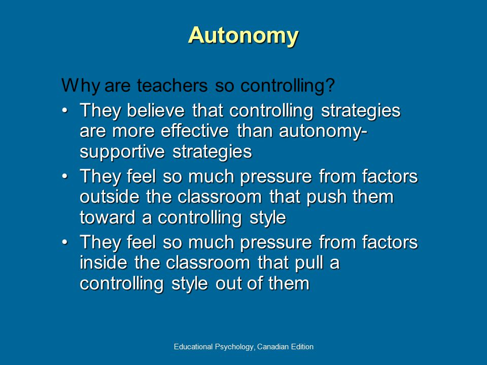 Educational Psychology, Canadian Edition Why are teachers so controlling? They believe that controlling strategies are more effective than autonomy- s