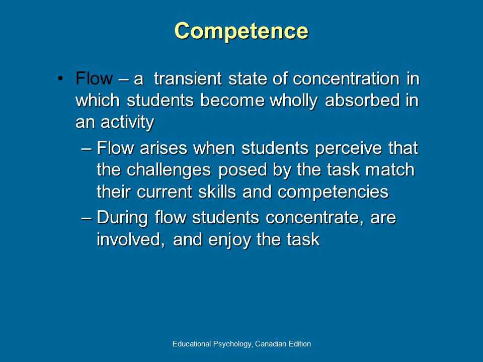 Educational Psychology, Canadian Edition – a transient state of concentration in which students become wholly absorbed in an activityFlow – a transien