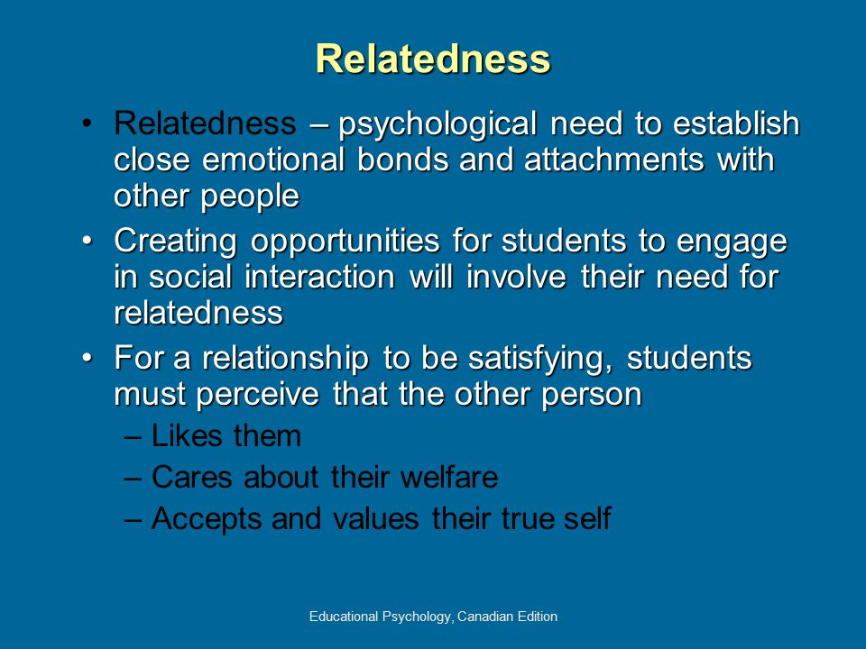 Educational Psychology, Canadian Edition Relatedness – psychological need to establish close emotional bonds and attachments with other peopleRelatedn