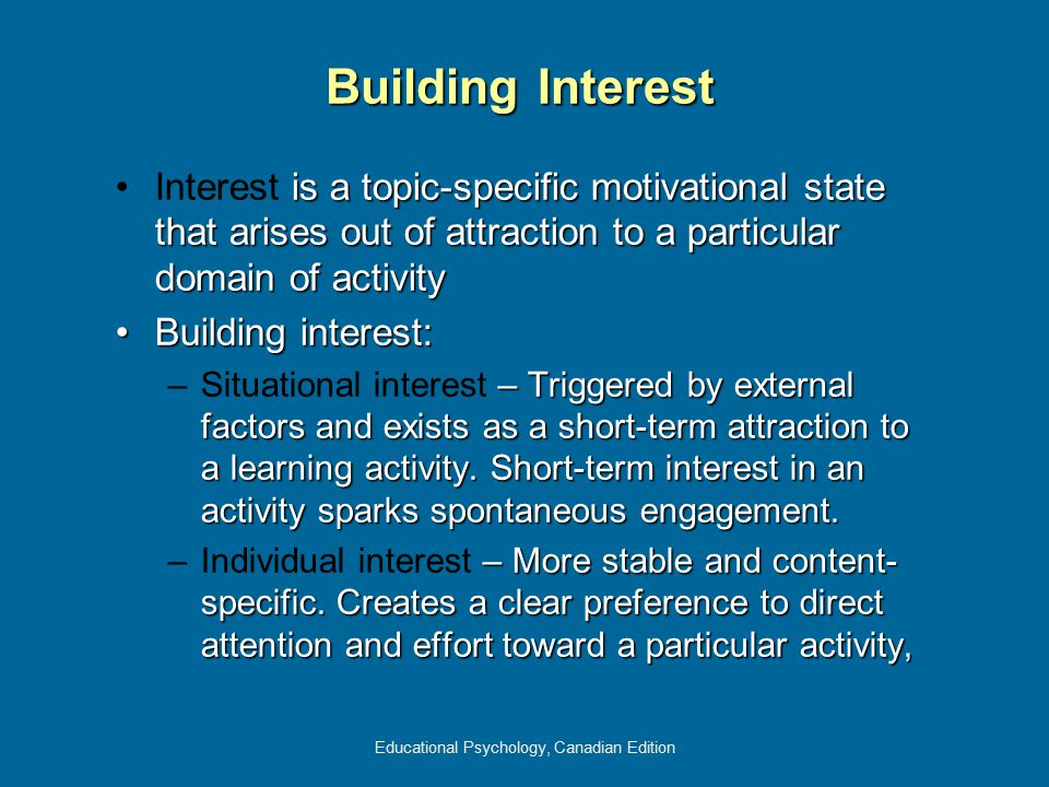Educational Psychology, Canadian Edition Building Interest is a topic-specific motivational state that arises out of attraction to a particular domain