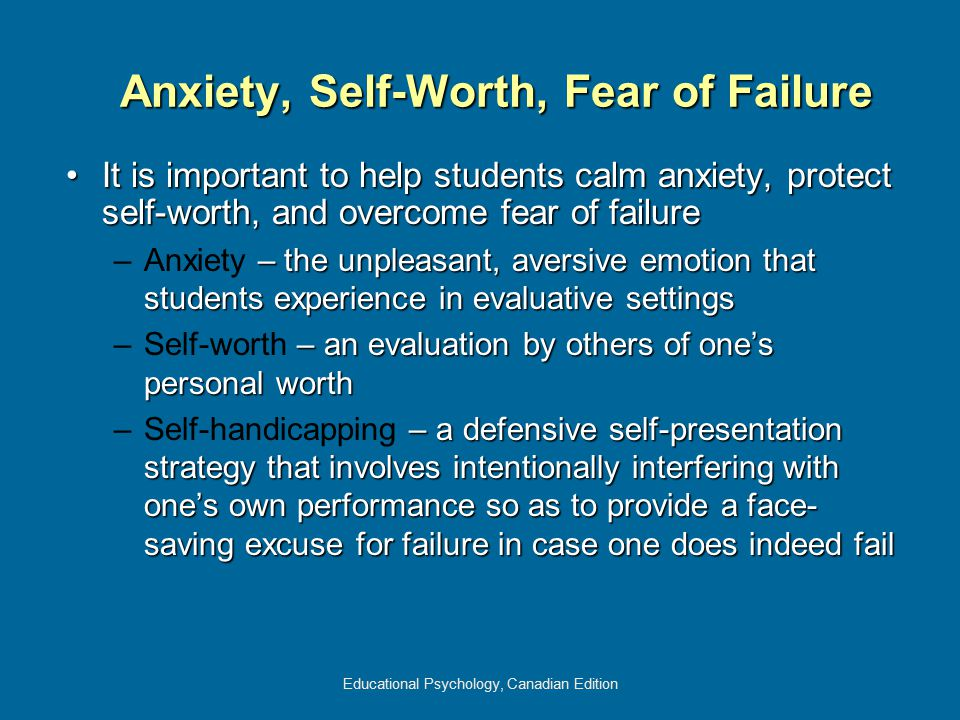 Educational Psychology, Canadian Edition Anxiety, Self-Worth, Fear of Failure It is important to help students calm anxiety, protect self-worth, and o