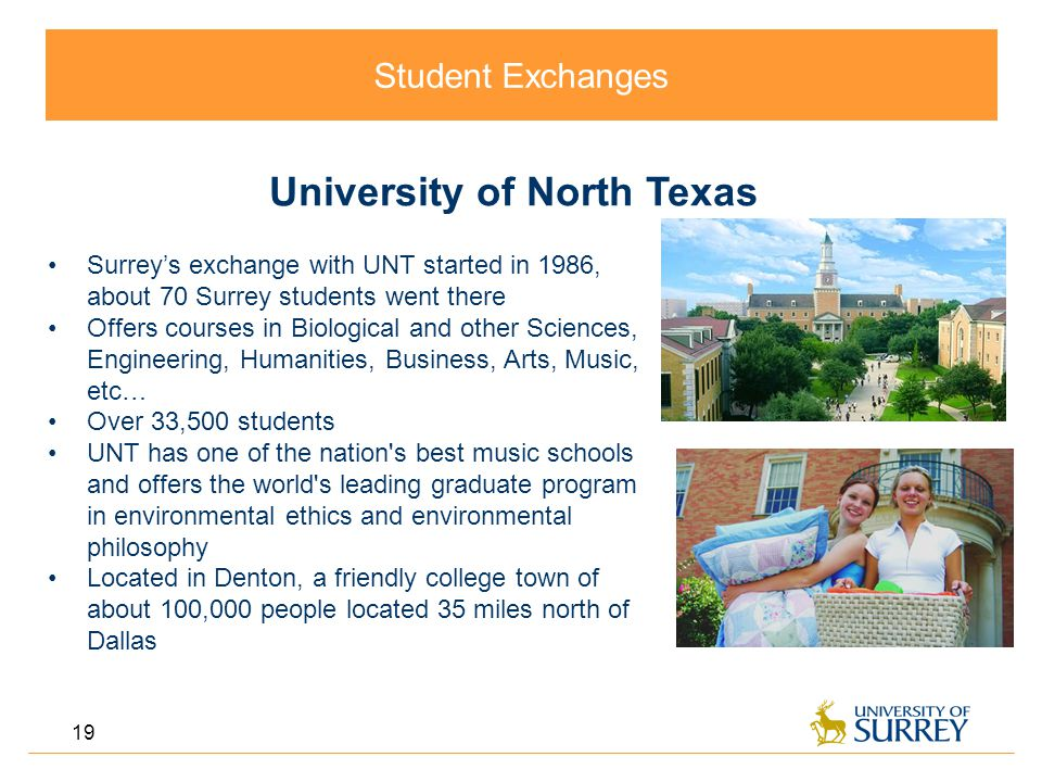 Student Exchanges 19 University of North Texas Surrey's exchange with UNT started in 1986, about 70 Surrey students went there Offers courses in Biological and other Sciences, Engineering, Humanities, Business, Arts, Music, etc… Over 33,500 students UNT has one of the nation s best music schools and offers the world s leading graduate program in environmental ethics and environmental philosophy Located in Denton, a friendly college town of about 100,000 people located 35 miles north of Dallas