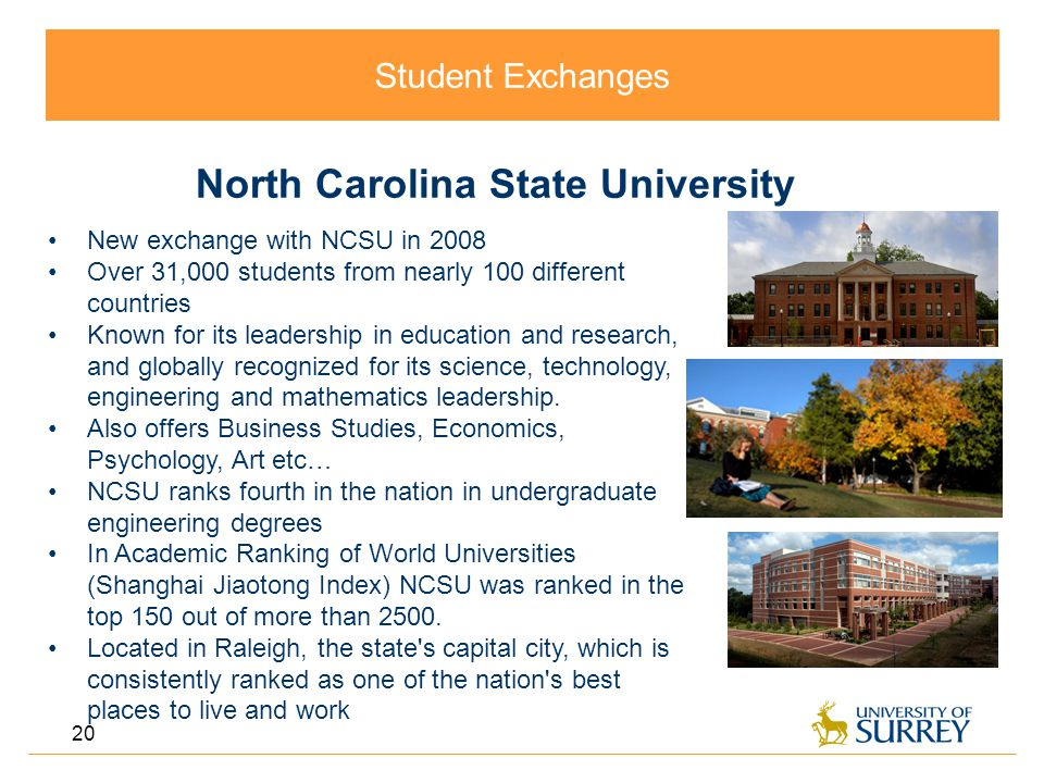 Student Exchanges 20 North Carolina State University New exchange with NCSU in 2008 Over 31,000 students from nearly 100 different countries Known for its leadership in education and research, and globally recognized for its science, technology, engineering and mathematics leadership.