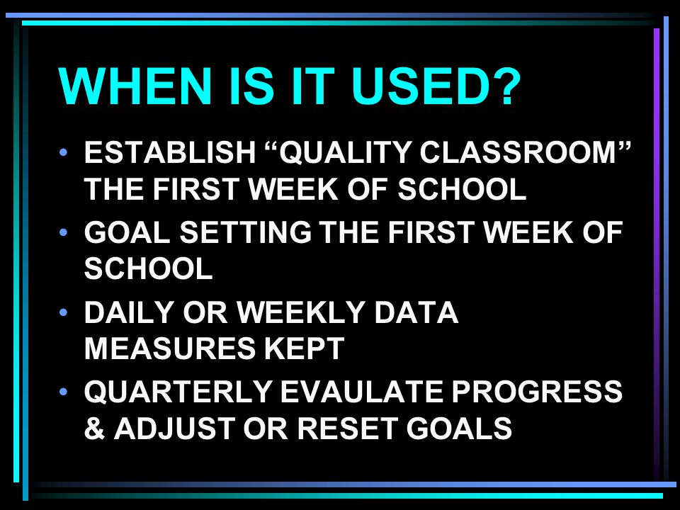 "WHEN IS IT USED? ESTABLISH ""QUALITY CLASSROOM"" THE FIRST WEEK OF SCHOOL GOAL SETTING THE FIRST WEEK OF SCHOOL DAILY OR WEEKLY DATA MEASURES KEPT QUART"