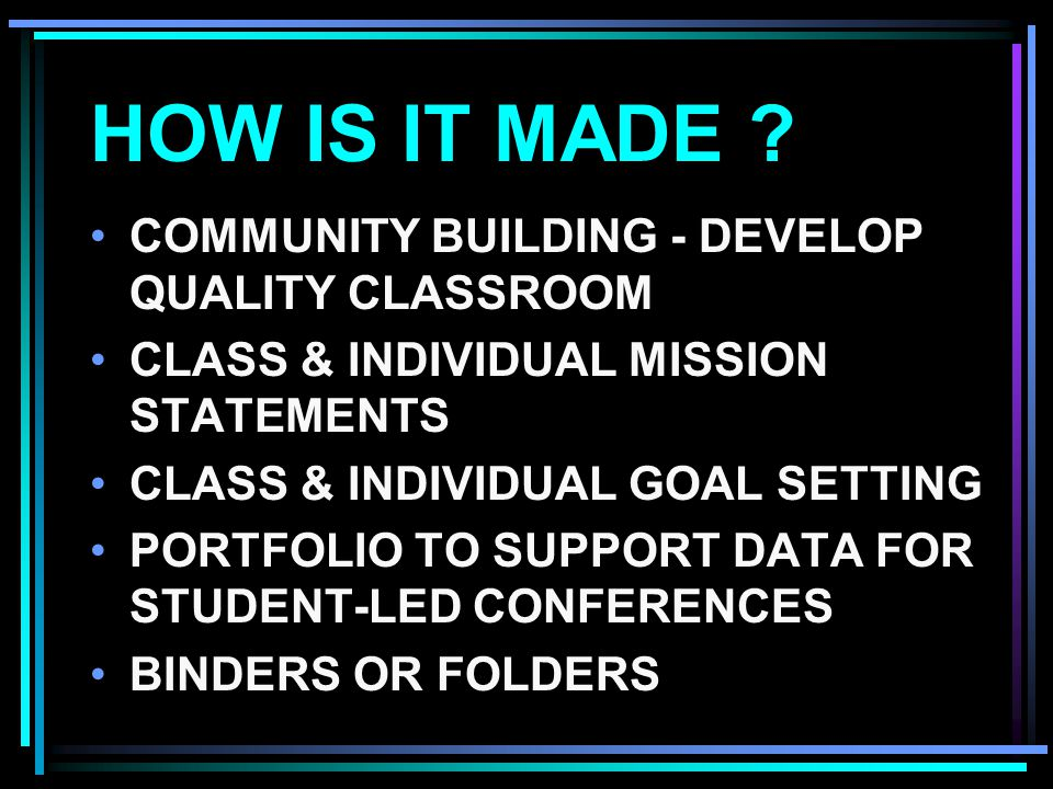HOW IS IT MADE ? COMMUNITY BUILDING - DEVELOP QUALITY CLASSROOM CLASS & INDIVIDUAL MISSION STATEMENTS CLASS & INDIVIDUAL GOAL SETTING PORTFOLIO TO SUP