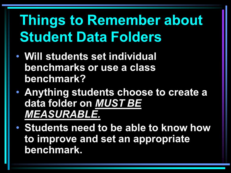 Things to Remember about Student Data Folders Will students set individual benchmarks or use a class benchmark? Anything students choose to create a d