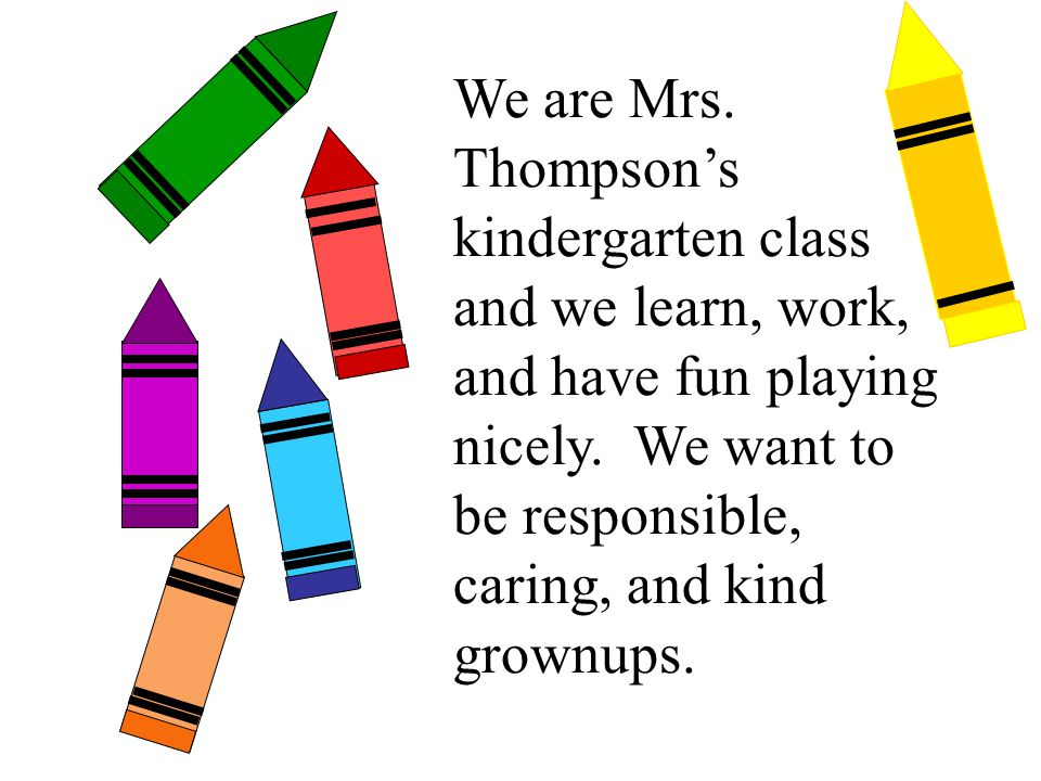 We are Mrs. Thompson's kindergarten class and we learn, work, and have fun playing nicely. We want to be responsible, caring, and kind grownups.