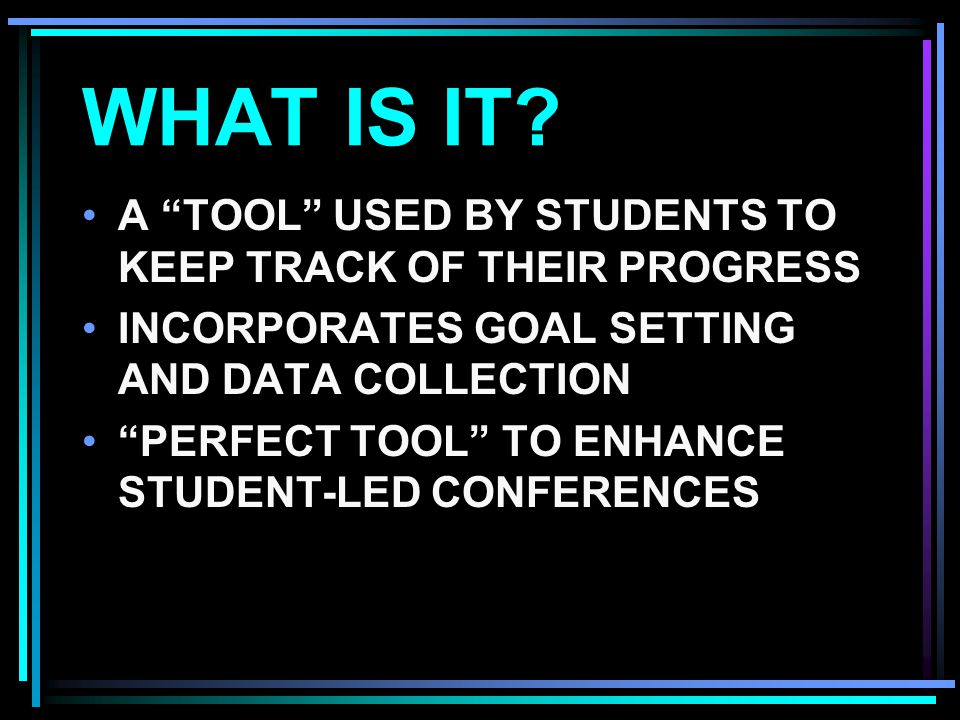 "WHAT IS IT? A ""TOOL"" USED BY STUDENTS TO KEEP TRACK OF THEIR PROGRESS INCORPORATES GOAL SETTING AND DATA COLLECTION ""PERFECT TOOL"" TO ENHANCE STUDENT-"