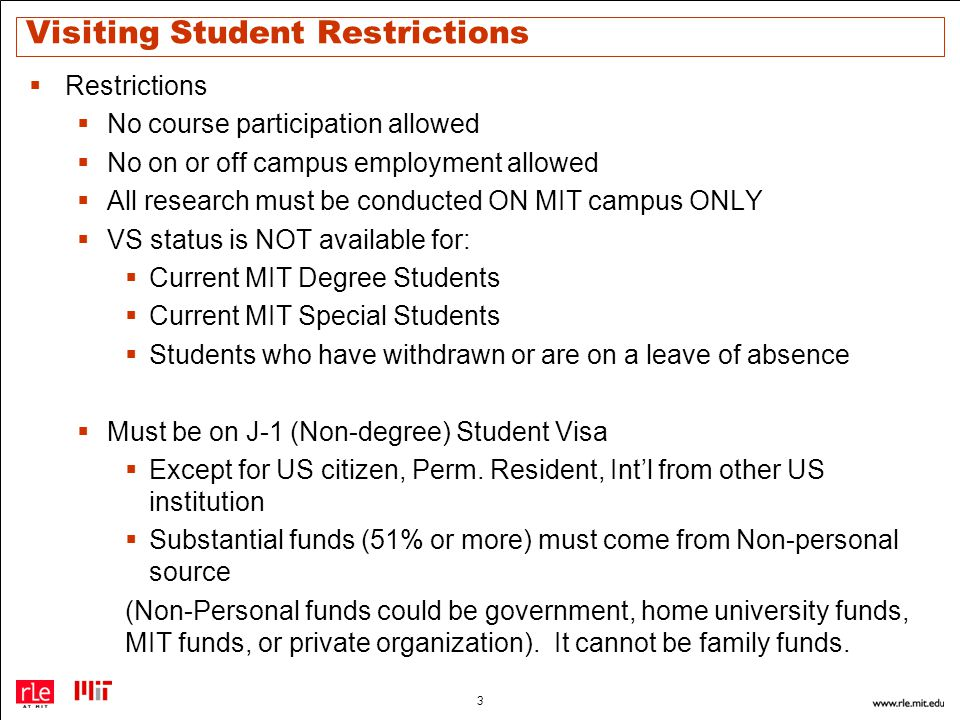 Visiting Student Restrictions  Restrictions  No course participation allowed  No on or off campus employment allowed  All research must be conducted ON MIT campus ONLY  VS status is NOT available for:  Current MIT Degree Students  Current MIT Special Students  Students who have withdrawn or are on a leave of absence  Must be on J-1 (Non-degree) Student Visa  Except for US citizen, Perm.