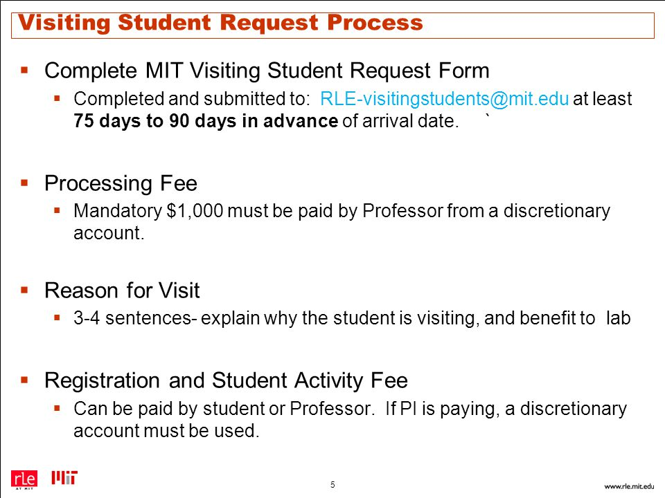 Visiting Student Request Process  Complete MIT Visiting Student Request Form  Completed and submitted to: RLE-visitingstudents@mit.edu at least 75 days to 90 days in advance of arrival date.`  Processing Fee  Mandatory $1,000 must be paid by Professor from a discretionary account.